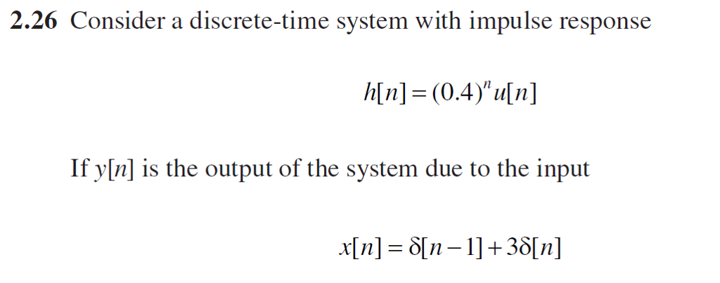 2.26 Consider a discrete-time system with impulse response h[n] = (0.4)u[n] lf yl is the outpui of the systm due to the inpui