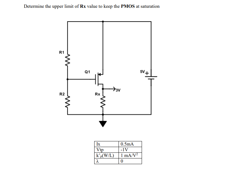 Determine the upper limit of Rx value to keep the PMOS at saturation R1 Q1 5V+ R2 Rx Ix Wlp kp(W/L)1 mA/V 0.5mA -1V