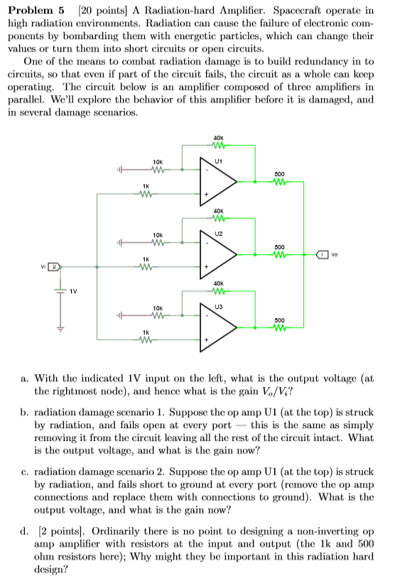 Problem 5 [20 points A Radiation-hard Amplifier. Spacecraft operate in high radiation environments. Radiation can cause the failure of electronic com- ponents by bombarding them with energetic particles, which can change theiir values or turn them into short circuits or open circuits One of the means to combat radiation damage is to build redundancy in to circuits, so that even if part of the circuit fails, the circuit as a whole can keep operating. The circuit below is an amplifier composed of three amplifiers in parallel. Well explore the behavior of this amplifier before it is damaged, and in several damage scenarios. 40k 10k U1 40k 10k U2 1K 40k 1V 10k U3 a. With the indicated 1V input on the left, what is the output voltage (at the rightmost node), and hence what is the gain Vo/V? b. radiation damage scenario 1. Suppose the op amp U1 (at the top) is struck by radiation, and fails open at every port -this is the same as simply removing it from the circuit leaving all the rest of the circuit intact. What is the output voltage, and what is the gain now? c. radiation damage scenario 2. Suppose the op amp Ul (at the top) is struck by radiation, and fails short to ground at every port (remove the op amp connections and replace them with connections to ground). What is the output voltage, and what is the gain now? d. 2 points. Ordinarily there is no point to designing a non-inverting op amp amplifier with resistors at the input and output (the 1k and 500 ohm resistors here); Why might they be important in this radiation hard design?