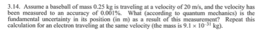 .14. Assume a baseball of mass 0.25 kg is traveling at a velocity of 20 m/s, and the velocity has been measured to an accuracy of 0.001%. What (according to quantum mechanics) is the fundamental uncertainty in its position (in m) as a result of this measurement? Repeat this calculation for an electron traveling at the same velocity (the mass is 9.1 x 10 kg).