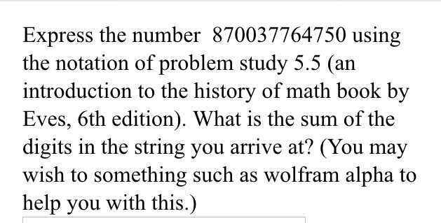 Express the number 870037764750 using the notation of problem study 5.5 (an introduction to the history of math book bv Eves, 6th edition). What is the sum of the digits in the string you arrive at? (You may wish to something such as wolfram alpha to help you with this.)
