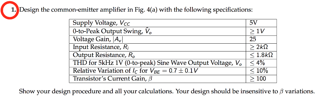1. Design the common-emitter amplifier in Fig. 4(a) with the following specifications: 5V > 1V 25 Supply Voltage, Vcc 0-to-Peak Output Swing, Voltage Gain, Av Input Resistance, R, Output Resistance, Ro THD for 5kHz IV (0-to-peak) Sine Wave Output Voltage, V Relative Variation of Ic for VBE 0.70.1V Transistors Current Gain, 8 1.8k2 4% 10% 100 Show your design procedure and all your calculations. Your design should be insensitive to B variations.