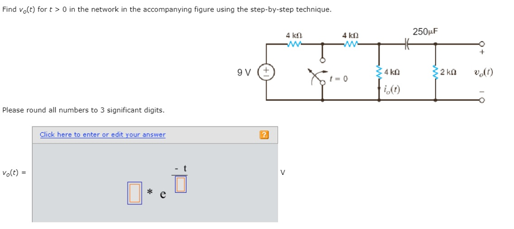 Find vo(t) for t > 0 in the network in the accompanying figure using the step-by-step technique. 250pF 4 kn r-0 io (t) Please round all numbers to 3 significant digits. Click here to enter or edit your answer 12 Volt) ok