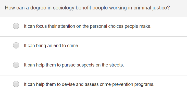 How can a degree in sociology benefit people working in criminal justice? It can focus their attention on the personal choices people make. It can bring an end to crime. It can help them to pursue suspects on the streets. It can help them to devise and assess crime-prevention programs.