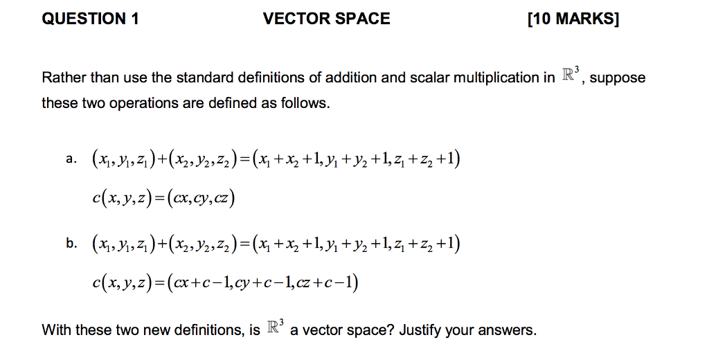 QUESTION 1 VECTOR SPACE 10 MARKS] Rather than use the standard definitions of addition and scalar multiplication in R these two operations are defined as follows. suppose c(x,y,z)-(x,cy,cz) With these two new definitions, is R a vector space? Justify your answers.