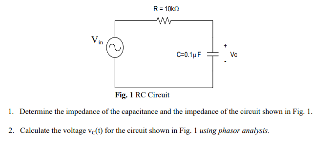 R = 10kΩ in Fig. 1 RC Circuit 1. Determine the impedance of the ca pacitance and the impedance of the circut shown in Fiz.- 2. Calculate the voltage vc(t) for the circuit shown in Fig. 1 using phasor analysis