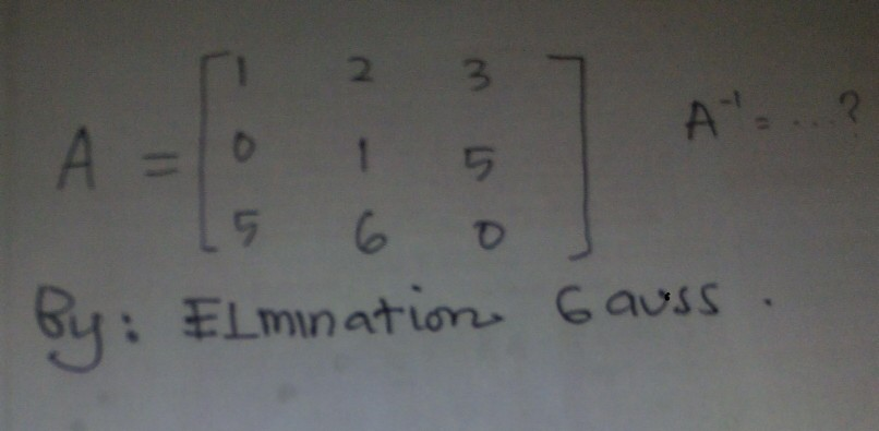 Image for A = [1 2 3 0 1 5 5 6 0] A^-1 = ..... ? By: Elimination Gauss .