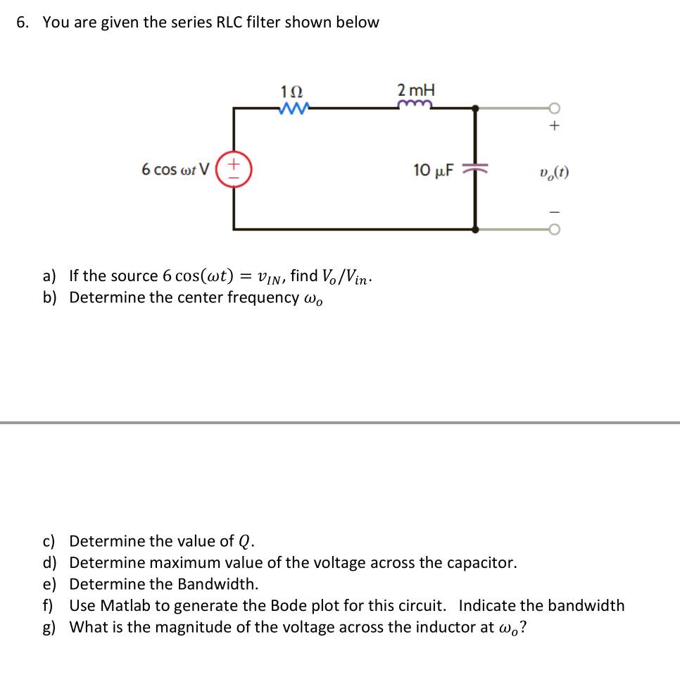 6. You are given the series RLC filter shown below 1Ω 2 mH Do(t) a) b) If the source 6 cos(at) = VIN, find b/Vin Determine the center frequency wo c) d) e) f) g) Determine the value of Q. Determine maximum value of the voltage across the capacitor Determine the Bandwidth. Use Matlab to generate the Bode plot for this circuit. Indicate the bandwidth What is the magnitude of the voltage across the inductor at wo?