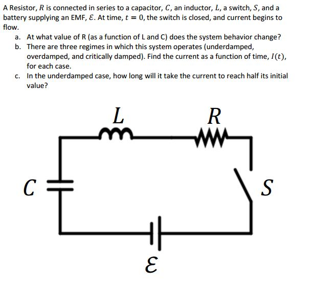 A Resistor, R is connected in series to a capacitor, C, an inductor, L, a switch, S, and a battery supplying an EMF, E. At time, t = 0, the switch is closed, and current begins to flow. a. At what value of R (as a function of L and C) does the system behavior change? b. There are three regimes in which this system operates (underdamped, overdamped, and critically damped). Find the current as a function of time, I(t) for each case. In the underdamped case, how long will it take the current to reach half its initial value? c.