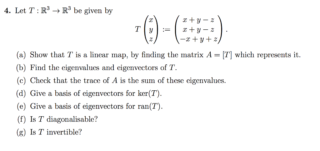 2 (( 4. Let T : R3 – $ Rº be given by r + Y T Y = 1 + Y – 2 -T + Y + 2) (a) Show that T is a linear map, by finding the matrix A = [T] which represents it. (b) Find the eigenvalues and eigenvectors of T. (c) Check that the trace of A is the sum of these eigenvalues. (d) Give a basis of eigenvectors for ker(T). (e) Give a basis of eigenvectors for ran(T) . (f) Is T diagonalisable? (g) Is T invertible?