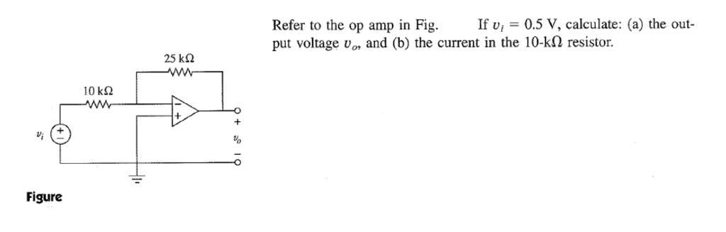If v-0.5 V, calculate: (a) the out- Refer to the op amp in Fig put voltage Uor and (b) the current in the 10-k2 resistor. 25 k? 10 k? Figure