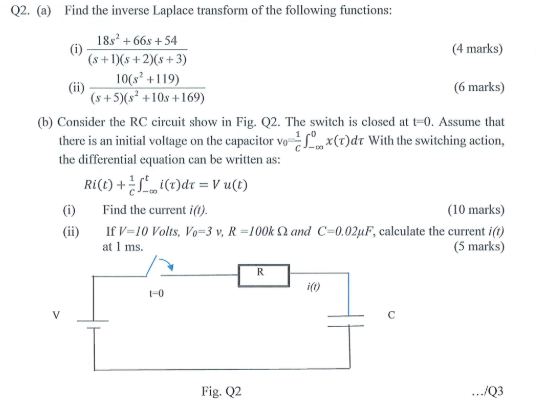 Q2. (a) Find the inverse Laplace transform of the following functions: 4 marks) (6 marks) (b) Consider the RC circuit show in Fig. Q2. The switch is closed at t-0. Assume that 18s2 +66s+54 s+s +20s +3) 10(s +119) (s +5)(s2 +10s +169) o x(t)dr With the switching action, there is an initial voltage on the capacitor vo the differential equation can be written as: Ri (t) + rto i(t)dr = V u(t) ()Find the current i(0). (ii) ( 10 marks) If V= 10 Volts, Vo=3 v, R-100k ? and C-0.02?F, calculate the current i(t) (5 marks) at 1 ms. i(o) t-0 Fig. Q2