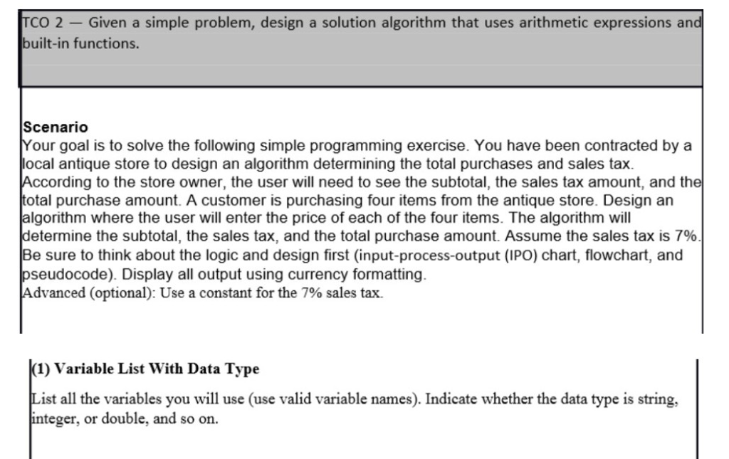 TCO 2 -Given a simple problem, design a solution algorithm that uses arithmetic expressions an built-in functions Scenarido Your goal is to solve the following simple programming exercise. You have been contracted by a ocal antique store to design an algorithm determining the total purchases and sales tax According to the store owner, the user will need to see the subtotal, the sales tax amount, and the otal purchase amount. A customer is purchasing four items from the antique store. Design an algorithm where the user will enter the price of each of the four items. The algorithm will determine the subtotal, the sales tax, and the total purchase amount. Assume the sales tax is 7% Be sure to think about the logic and design first (input-process-output (IPO) chart, flowchart, and seudocode). Display all output using currency formatting Advanced (optional): Use a constant for the 7% sales tax. (1) Variable List With Data Type List all the variables you will use (use valid variable names). Indicate whether the data type is string, teger, or double, and so on.