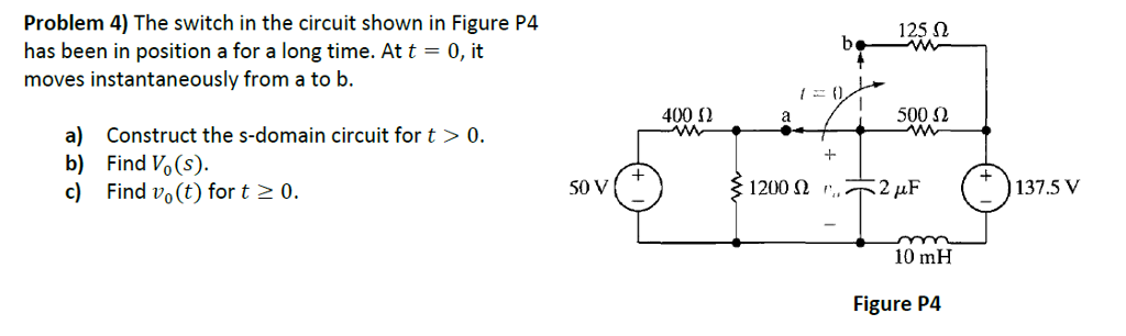 Problem 4) The switch in the circuit shown in Figure P4 has been in position a for a long time. At t = 0, it moves instantaneously from a to b. 125 Ω 400 Ω 500 Ω a) Construct the s-domain circuit for t >0 b) Find Vo(s) 50 V 137.5 V +-- 10 mH Figure P4