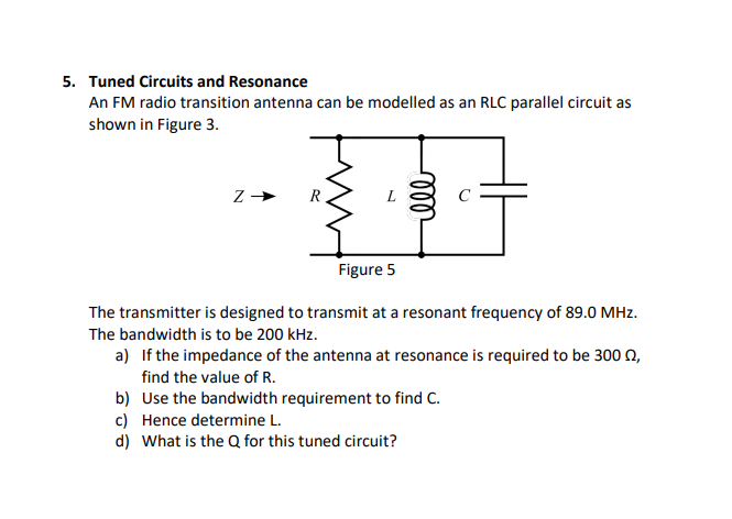 5. Tuned Circuits and Resonance An FM radio transition antenna can be modelled as an RLC parallel circuit as shown in Figure 3. Figure 5 The transmitter is designed to transmit at a resonant frequency of 89.0 MHz. The bandwidth is to be 200 kHz. find the value of R. b) Use the bandwidth requirement to find C. c) Hence determine L d) What is the Q for this tuned circuit?