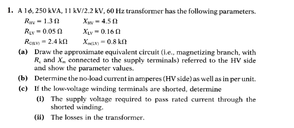 1. A 1 φ. 250 kVA, 11 kV/2.2 kV, 60 Hz transformer has the following parameters RHV = 1.3 Ω RLV = 0.05 Ω Xy,-4.5 Ω XL,-0, 16 Ω (a) Draw the approximate equivalent circuit (i.e., magnetizing branch, with Re and Xm connected to the supply terminals) referred to the HV side and show the parameter values. Determine the no-load current in amperes (HV side) as well as in per unit. If the low-voltage winding terminals are shorted, determine (i) The supply voltage required to pass rated current through the (b) (c) shorted winding. (ii) The losses in the transformer.