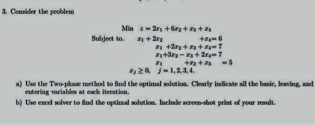 3, Consider the problem Subject to. +2r2 20, j-1, 2, 3, 4. a) Use the Two phase method to find the optimal solution. Clearly indicate all the basic, leaving, and entering variables at each iteration. b) Use excel solver to find the optimal solution. Include screen shot print of your result.
