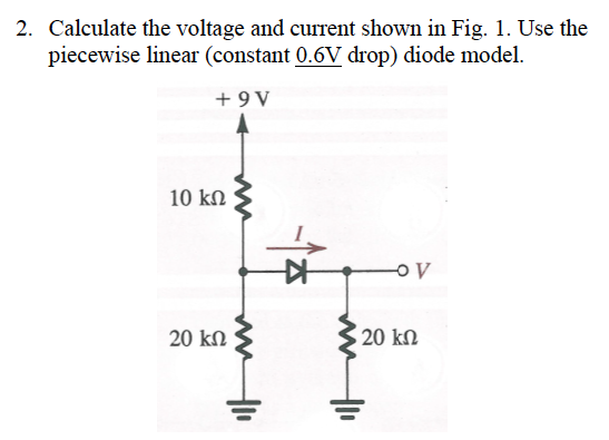 2. Calculate the voltage and current shown in Fig. 1. Use the piecewise linear (constant 0.6V drop) diode model. +9 V 10 k? 20 k? 20 k?