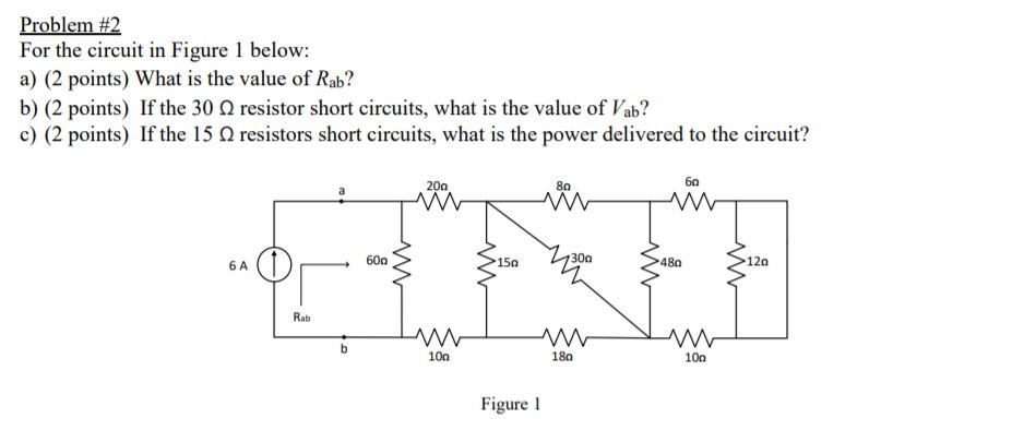 Problem #2 For the circuit in Figure 1 below: a) (2 points) What is the value of Rab? b) (2 points) If the 30 Ω resistor short circuits, what is the value of lab? c) (2 points) If the 15 Ω resistors short circuits, what is the power delivered to the circuit? 60 20Ω 8a 60Ω 15a 30Ω 12a 6 A Rab 100 180 100 Figure l