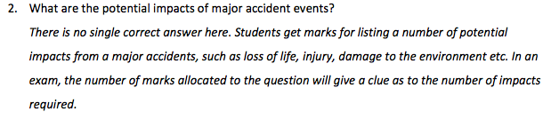 What are the potential impacts of major accident events? There is no single correct answer here. Students get marks for listing a number of potential impacts from a major accidents, such as loss of life, injury, damage to the environment etc. In an exam, the number of marks allocated to the question will give a clue as to the number of impacts required. 2.