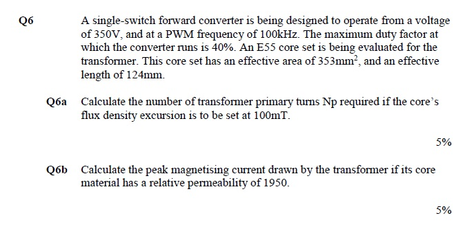 A single-switch forward converter is being designed to operate from a voltage of 350V, and at a PWM frequency of 100kHz. The maximum duty factor at which the converter runs is 40%. An E55 core set is being evaluated for the transformer. This core set has an effective area of 353mm-, and an effective length of 124mm. Q6 Calculate the number of transformer primary turns Np required if the cores flux density excursion is to be set at 100mT. Q6a 590 Calculate the peak magnetising current drawn by the transformer if its core material has a relative permeability of 1950. Q6b 5%