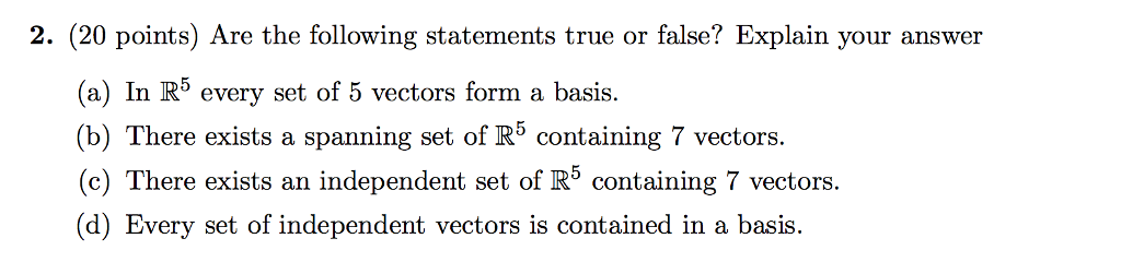 2. (20 points) Are the following statements true or false? Explain your answer (a) In R5 every set of 5 vectors form a basis. (b) There exists a spanning set of R5 containing 7 vectors. (c) There exists an independent set of R5 containing 7 vectors (d) Every set of independent vectors is contained in a basis.