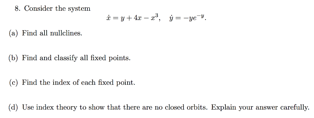 8. Consider the system (a) Find all nullclines. (b) Find and classify all fixed points. (c) Find the index of each fixed point. (d) Use index theory to show that there are no closed orbits. Explain your answer carefully.