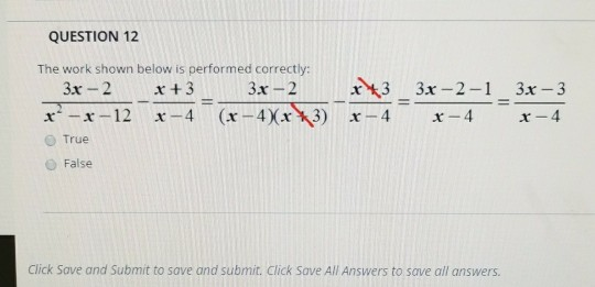 QUESTION 12 The work shown below is performed correctly: 3x -2 33x-2x3 3x-2-1 3x3 O True O False Click Save and Submit to save and submit. Click Save All Answers to save all answers