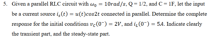 5. Given a parallel RLC circuit with ω0-10rad/s, Q = 1/2, and C = lF, let the input be a current source is (t) -u(t)cos2t connected in parallel. Determine the complete response for the initial conditions vc (0-) = 2V, and 11 (0-) = 5A. Indicate clearly the transient part, and the steady-state part
