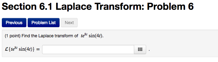 Section 6.1 Transform: Problem 6 Laplace Previous List Next (1 point) Find the Laplace transform of te sin(4t) sin(4t)