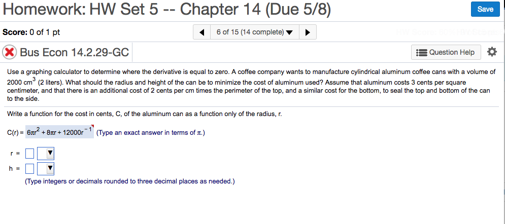 Homework: HW Set 5 Chapter 14 (Due 5/8) Save Score: 0 of 1 pt 6 of 15 (14 complete) E Question Help X Bus Econ 14.2.29-GC Use a graphing calculator to determine where the derivative is equal to zero. A coffee company wants to manufacture cylindrical aluminum coffee cans with a volum e O 2000 cm (2 liters). What should the radius and height of the can be to minimize the cost of aluminum used? Assume that aluminum costs 3 cents per square centimeter, and that there is an additional cost of 2 cents per cm times the perimeter of the top, and a similar cost for the bottom, to seal the top and bottom of the can to the side. Write a function for the cost in cents, C, of the aluminum can as a function only of the radius, r C(r) 6xre +8mr 12000r Type an exact answer in terms of r.) (Type integers or decimals rounded to three decimal places as needed.)