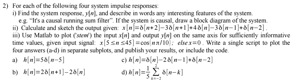 2) For each of the following four system impulse responses: i) Find the system response, y[n], and describe in words any interesting features of the system. e.g. Its a causal running sum filter. If the system is causal, draw a block diagram of the system. ii) Calculate and sketch the output given: x[n]=δ[n+2]-30[n+1]+46[n]-30[n-1]+0[n-2] iii) Use Matlab to plot (stem) the input x[n] and output y[n] on the same axis for sufficiently informative time values, given input signal : x15 n 45-cos n π/10): else x=0. Write a single script to plot the four answers (a-d) in separate subplots, and publish your results, or include the code a) h[n]=56[n-5] b) h[n]=201n+1-201n] に-2