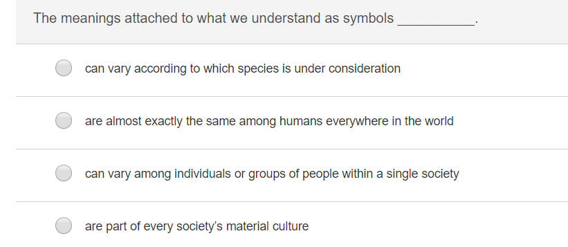 The meanings attached to what we understand as symbols can vary according to which species is under consideration are almost exactly the same among humans everywhere in the world can vary among individuals or groups of people within a single society are part of every societys material culture