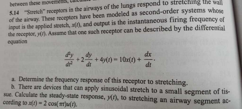 Stretch receptors in the airways of the lungs respond to stretching systems between these movements, Caicuiatu in the airways of the wal of the airway. These receptors have been modeled as second-order systems whose input is the applied stretch, x(), and output is the instantaneous firing frequency of 5.14 14 the receptor,y(). Assume that one such receptor can be described by the differential equation dy dy +2dt +dy(t) = 10x(t) + dx dt a. Determine the frequency response of this receptor to stretching. b. There are devices that can apply sinusoidal stretch to a small segment of tis- sue. Calculate the steady-state response, y(o), to stretching an airway segment ac- cording to x() 2 cos(Tt)u(1).