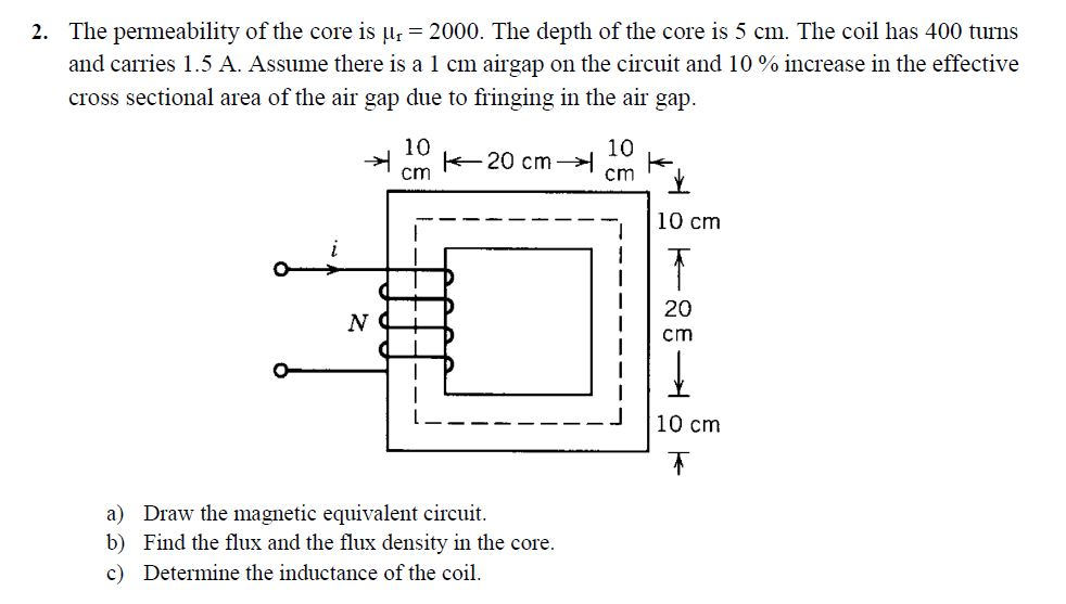 2. The permeability of the core is Hr 2000. The depth of the core is 5 cm. The coil has 400 turns and carries 1 .5 A. Assume there is a 1 cm airgap on the circuit and 10 % increase in the effective cross sectional area of the air gap due to fringing in the air gap. 10 10 -10 cm 20 cm 」 10 cm a) Draw the magnetic equivalent circuit. b) Find the flux and the flux density in the core. c) Determine the inductance of the coi