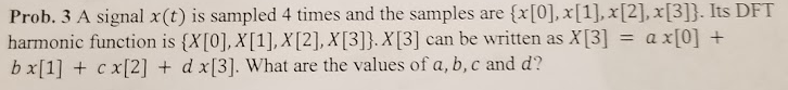 Prob. 3 A signal x(t) is sampled 4 times and the samples are {x[0], x[1].x[2], x[3]. Its DFT harmonic f unction is can wrn b χ[1] + c x[2] + d χ[3]. What are the values of a, b, c and d?