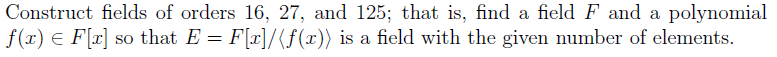 Construct fields of orders 16, 27, and 125; that is, find a field F and a polynomial f(r) E Flr so that E Frl/ f(r) is a field with the given number of elements
