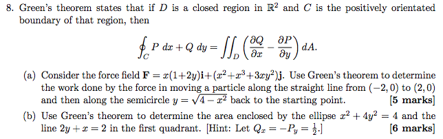 8. Greens theorem states that if D is a closed region in R2 and C is the positively orientate boundary of that region, then dA P dr dy (a) Consider the force field F r3+3zy2) j. Use Greens theorem to determine the work done by the force in moving a particle along the straight line from (-2,0 to (2,0) and then along the semicircle y 4-r2 back to the starting point 5 marks (b) Use Greens theorem to determine the area enclosed by the ellipse r2 4y 4 and the line 2y +z 2 in the first quadrant. Hin Let Q 3-Py 6 marks]