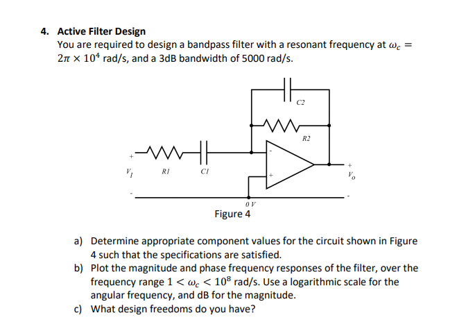 Active Filter Design You are required to design a bandpass filter with a resonant frequency at wc 2T x 10t rad/s, and a 3dB bandwidth of 5000 rad/s. 4. C2 R2 MW RI CI Figure 4 a) Determine appropriate component values for the circuit shown in Figure 4 such that the specifications are satisfied. b) Plot the magnitude and phase frequency responses of the filter, over the frequency range 1< wc 108 rad/s. Use a logarithmic scale for the angular frequency, and dB for the magnitude. What design freedoms do you have? c)