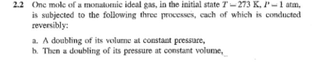 2.2 One mole of a monalomic ideal gas, in the initial state T-273 K, P 1 atm is subjected to the following three processes, cach of which is conducted reversibly: a. A doubling of its volume at constant pressure, b. Then a doubling of its pressure at constant volume,