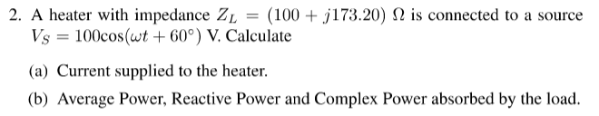 2. A heater with impedance ZL = (100 + j173.20) Ω is connected to a source Vs 100cos(60) V. Calculate (a) Current supplied to the heater. rage Power, Reactiv