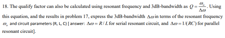 18. The qualify factor can also be calculated using resonant frequency and 3dB-bandwidth as Using this equation, and the results in problem 17, express the 3dB-bandwidth Δω in terms of the resonant frequency 0, and circuit parameters (R, L, C) [ answer: Δω= R/L for serial resonant circuit, and Δω= MRC) for parallel resonant circuit]. Δω