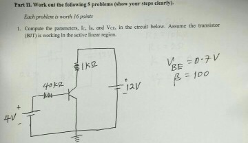 Part II. Work out the following 5 problems (show your steps clearly). Each problese is worth 16 points 1. Compate the punmters, s and Vex, in the cireuit below. Assume the transistor (BJT) is wocking in the active linear region. BE 斗/