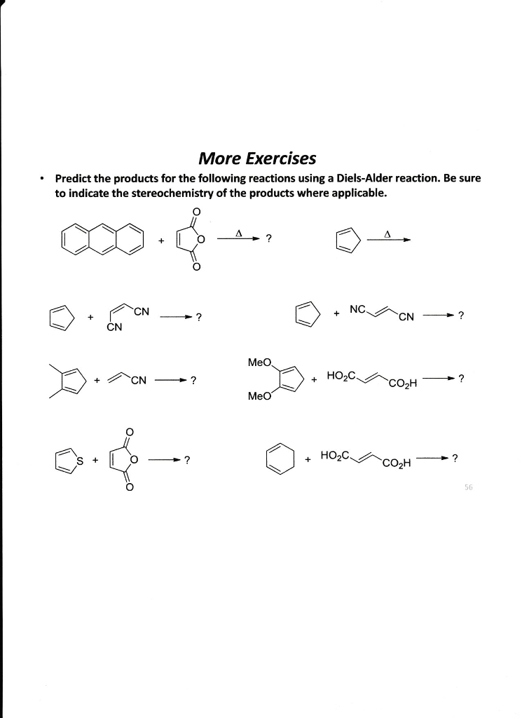 More Exercises Predict the products for the following reactions using a Diels-Alder reaction. Be sure to indicate the stereochemistry of the products where applicable. CN CN + NC MeO + HO2C ? COH MeO + HO2C 56