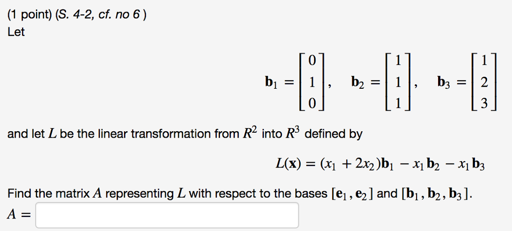 (1 point) (S. 4-2, cf. no 6) Let 0 0 and let L be the linear transformation from R2 into R3 defined by Find the matrix A representing L with respect to the bases [e1, e2] and [bi, b2, b3] 4