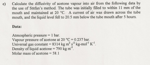 Calculate the diffusivity of acetone vapour into air from the following data by the use of Stefans method. The tube was initially filled to within 11 mm of the mouth and maintained at 20 °C. A current of air was drawn across the tube mouth, and the liquid level fell to 20.5 mm below the tube mouth after 5 hours. e) Data: Atmospheric pressure = 1 bar Vapour pressure of acetone at 20 °C = 0.237 bar Universal gas constant = 8314 kg m2 s-2 kg-mori K-1 Density of liquid acetone = 790 kg m Molar mass of acetone- 58.1