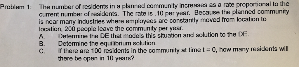 Problem 1 The number of residents in a planned community increases as a rate proportional to the the current number of residents. The rate is .10 per year. Because the planned community is near many industries where employees are constantly moved from location to location, 200 leave the community per year. A. Determine the DE that models this situation and solution to the DE. B. Determine the equilibrium solution. C. If there are 100 residents in the community at time t- 0, how many residents will there be open in 10 years?