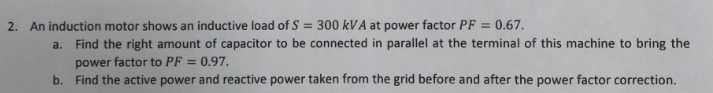 2. An induction motor shows an inductive load of S = 300 kVA at power factor PF = 0.67. Find the right amount of capacitor to be connected in parallel at the terminal of this machine to bring the power factor to PF 0.97 Find the active power and reactive power taken from the grid before and after the power factor correction. a. b.