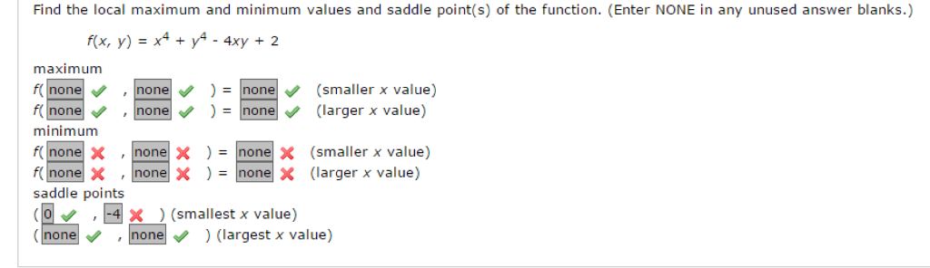 Find the local maximum and minimum values and saddle point(s) of the function. Enter NONE in any unused answer blanks f(x, y) 4xy 2 maximum f none none one Smalle x value) f none none none arger x value) minimum none x none x none x (smaller x value none x none x none x (larger x value) f saddle points 4 x (smallest x value) none none (largest x value)