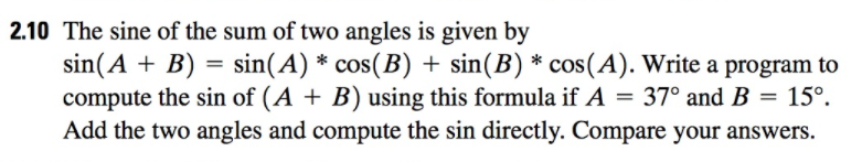 2.10 The sine of the sum of two angles is given by sin (A + B) sin(A) * cos(B) + sin (B) * cos (A). Write a program to compute the sin of (A + B) using this formula if A = 370 and B = 15°. Add the two angles and compute the sin directly. Compare your answers.
